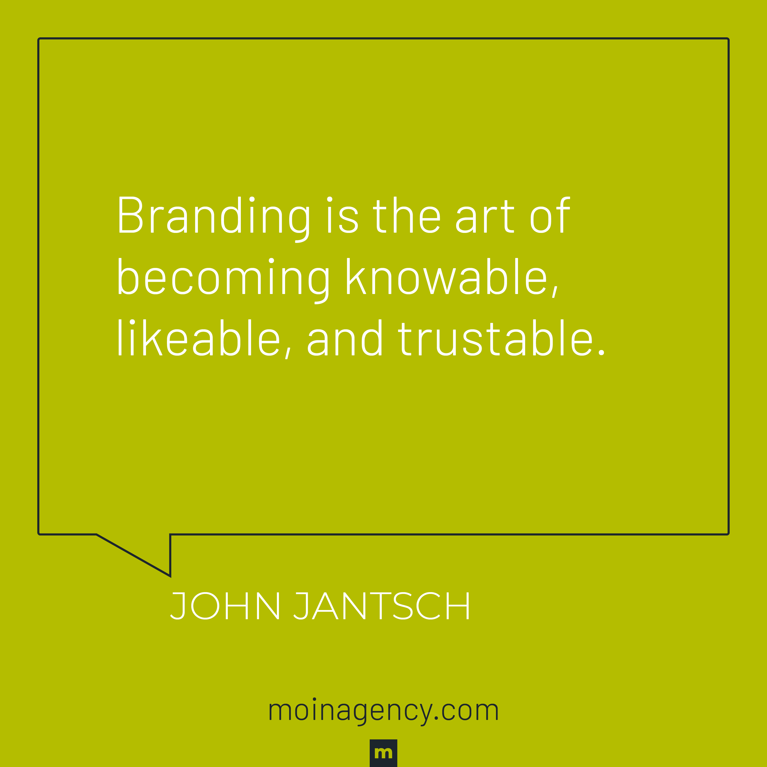 Branding is the art of becoming knowable, likeable, and trustable.